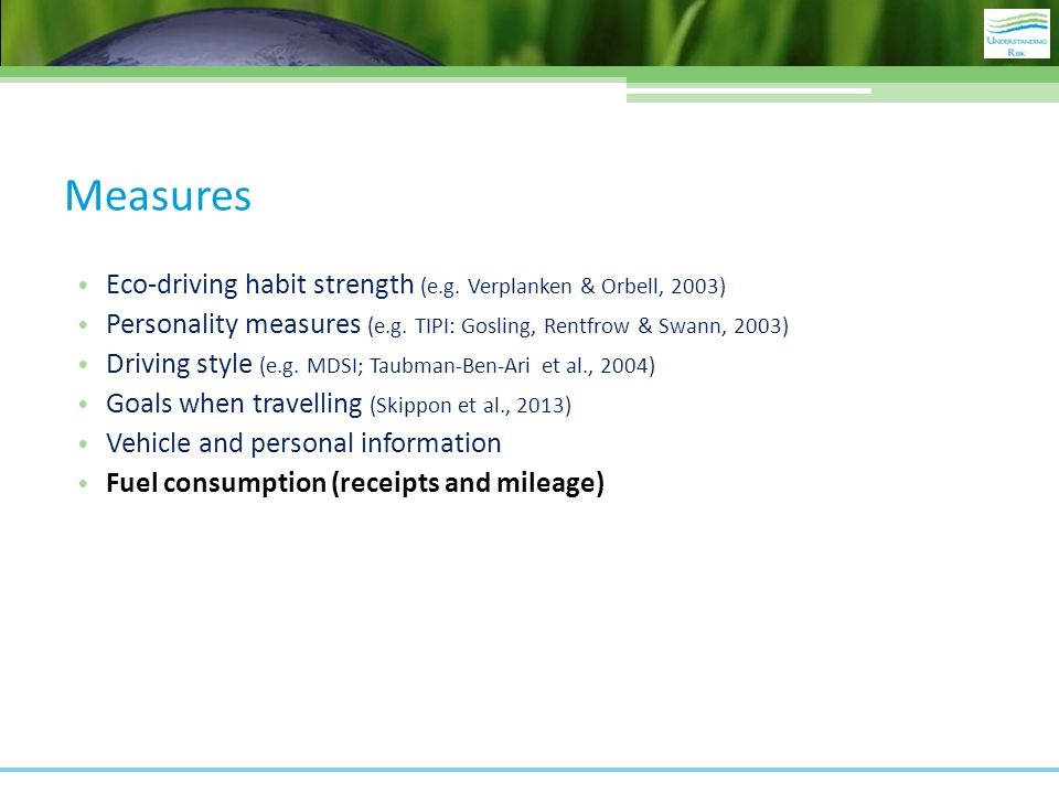 Measures Eco-driving habit strength (e.g. Verplanken & Orbell, 2003) Personality measures (e.g. TIPI: Gosling, Rentfrow & Swann, 2003) Driving style (