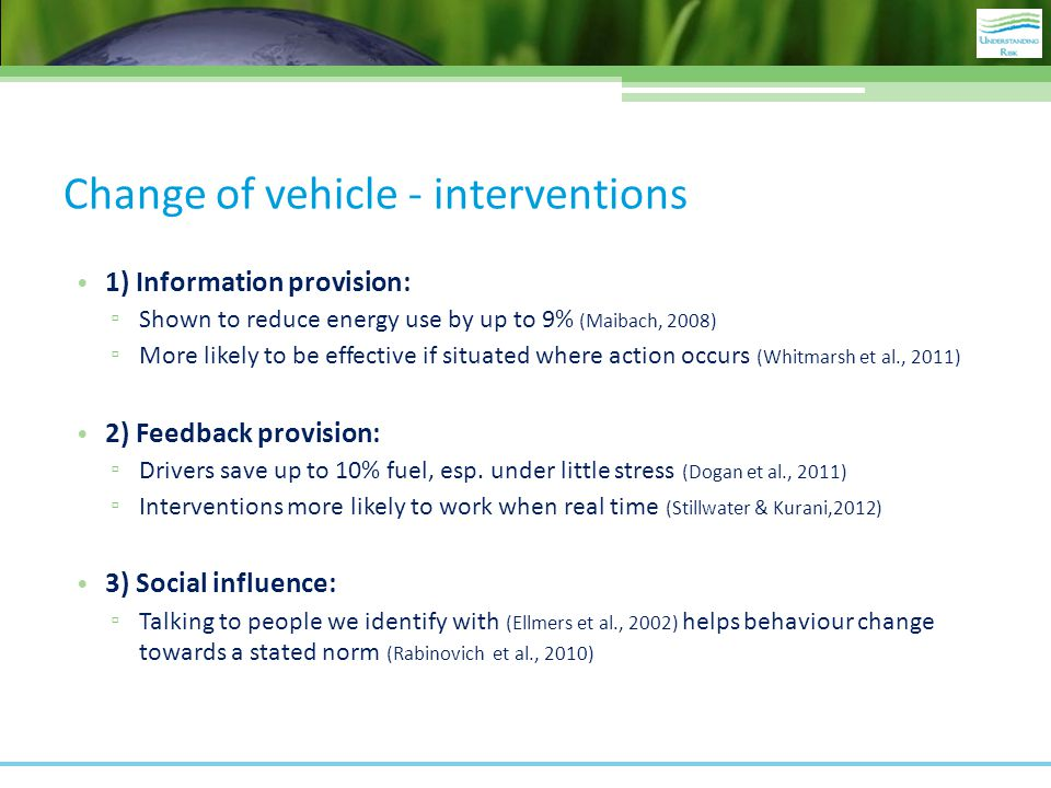 Change of vehicle - interventions 1) Information provision: ▫ Shown to reduce energy use by up to 9% (Maibach, 2008) ▫ More likely to be effective if situated where action occurs (Whitmarsh et al., 2011) 2) Feedback provision: ▫ Drivers save up to 10% fuel, esp.