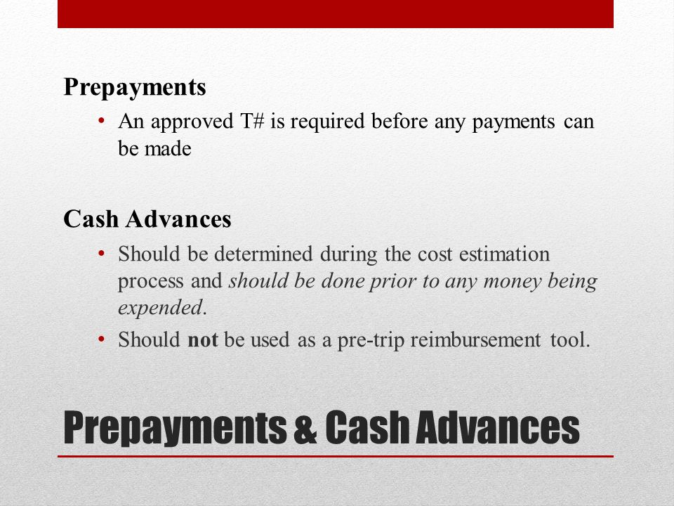 Prepayments An approved T# is required before any payments can be made Cash Advances Should be determined during the cost estimation process and should be done prior to any money being expended.
