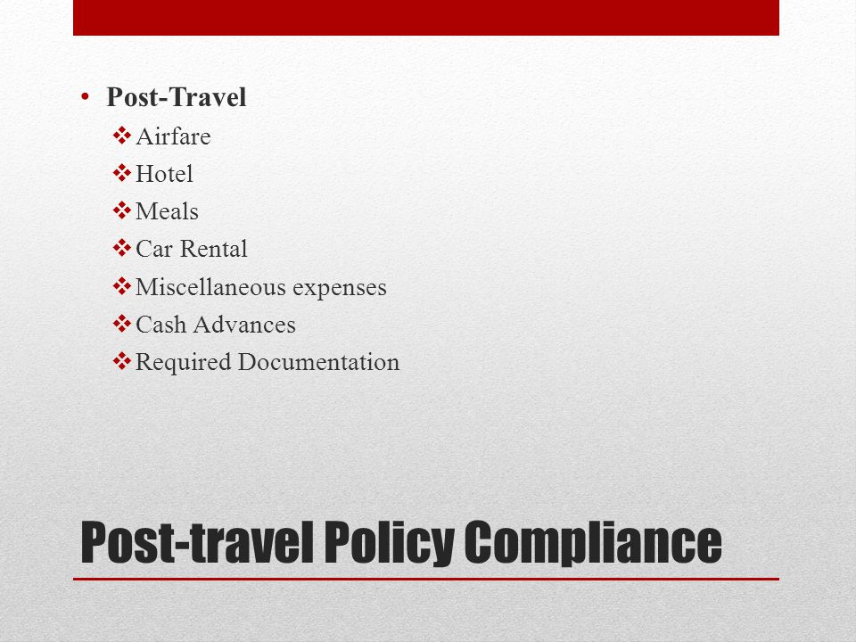 Post-travel Policy Compliance Post-Travel  Airfare  Hotel  Meals  Car Rental  Miscellaneous expenses  Cash Advances  Required Documentation