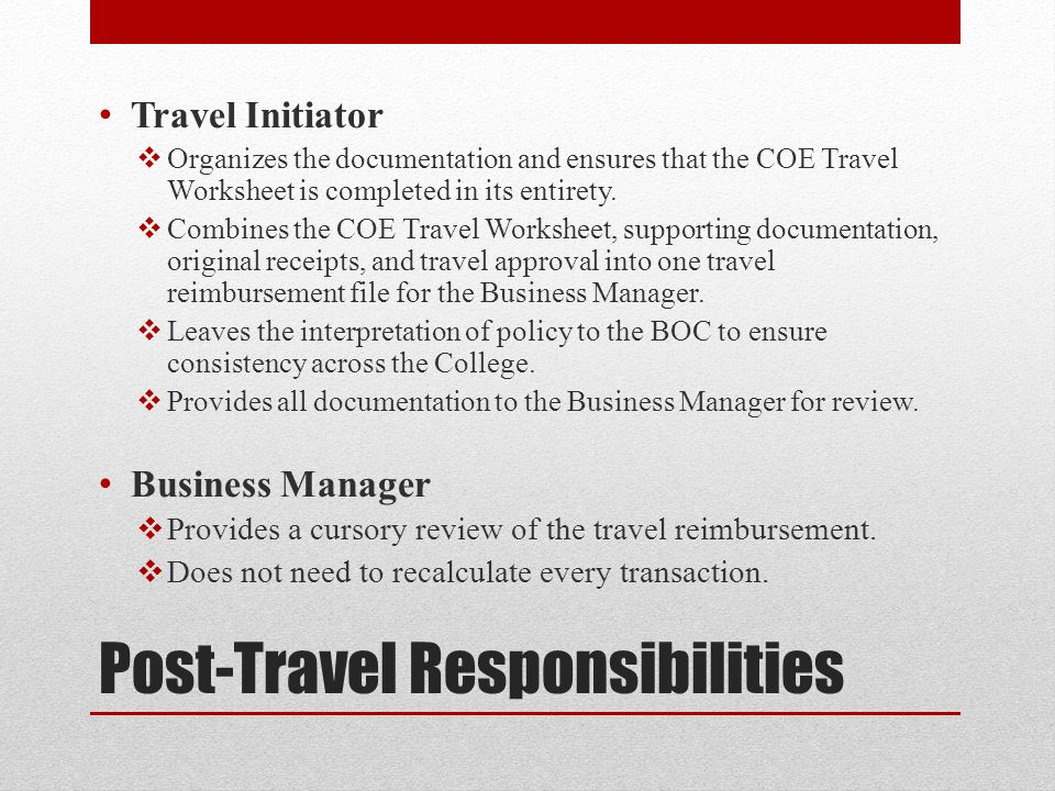 Post-Travel Responsibilities Travel Initiator  Organizes the documentation and ensures that the COE Travel Worksheet is completed in its entirety.
