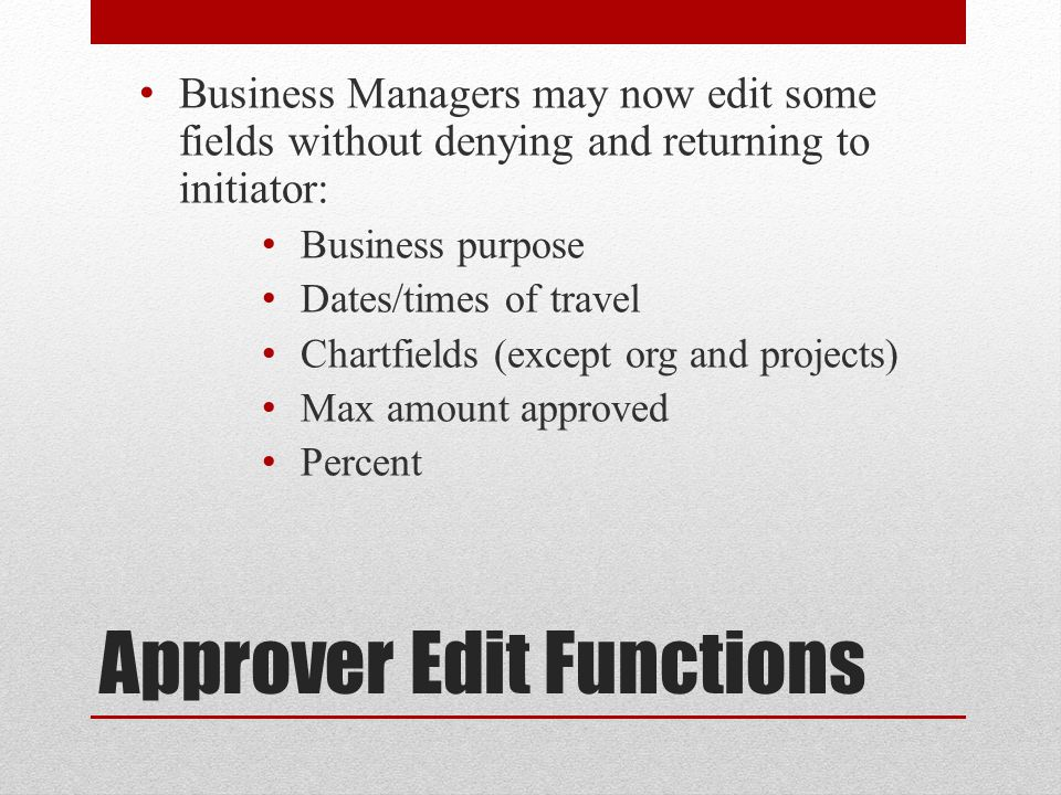 Approver Edit Functions Business Managers may now edit some fields without denying and returning to initiator: Business purpose Dates/times of travel Chartfields (except org and projects) Max amount approved Percent