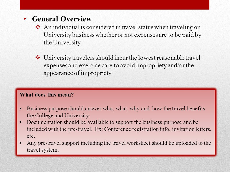 General Overview  An individual is considered in travel status when traveling on University business whether or not expenses are to be paid by the University.