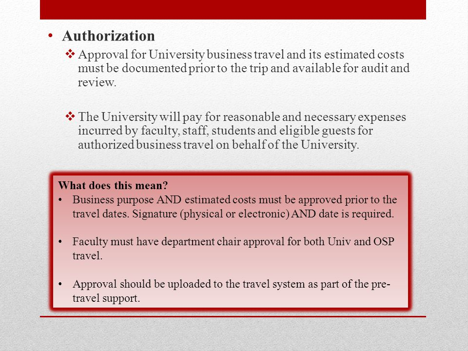 Authorization  Approval for University business travel and its estimated costs must be documented prior to the trip and available for audit and review.