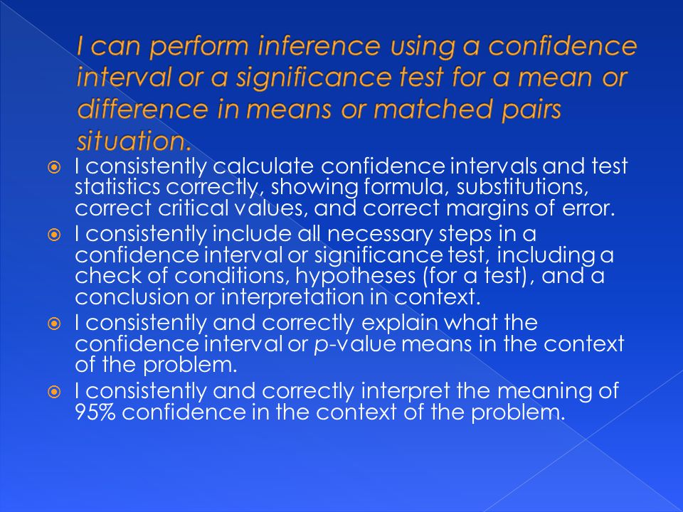  I consistently calculate confidence intervals and test statistics correctly, showing formula, substitutions, correct critical values, and correct margins of error.