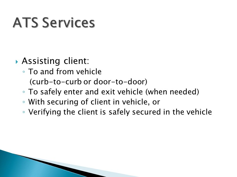  Assisting client: ◦ To and from vehicle (curb-to-curb or door-to-door) ◦ To safely enter and exit vehicle (when needed) ◦ With securing of client in