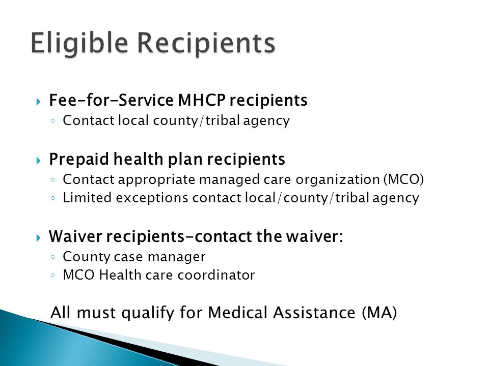  Fee-for-Service MHCP recipients ◦ Contact local county/tribal agency  Prepaid health plan recipients ◦ Contact appropriate managed care organizatio