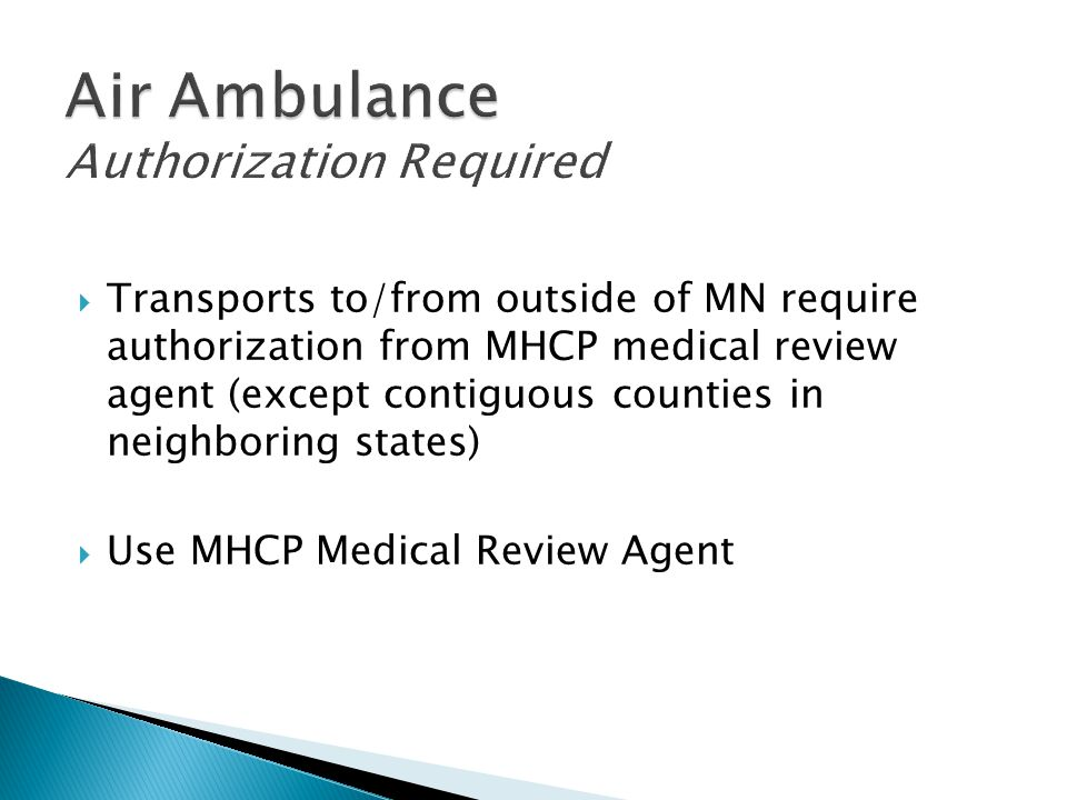  Transports to/from outside of MN require authorization from MHCP medical review agent (except contiguous counties in neighboring states)  Use MHCP