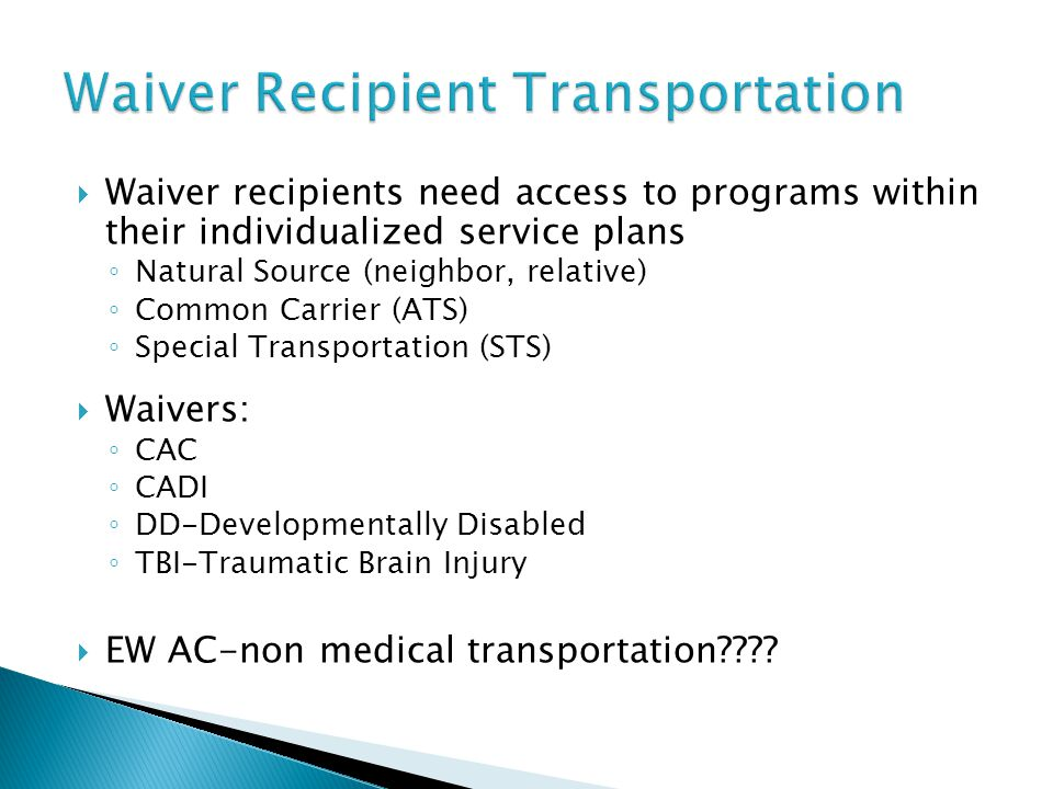  Waiver recipients need access to programs within their individualized service plans ◦ Natural Source (neighbor, relative) ◦ Common Carrier (ATS) ◦ S