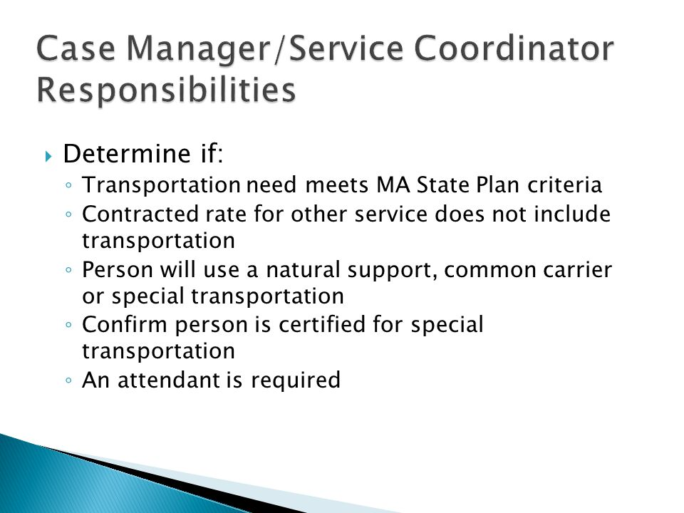  Determine if: ◦ Transportation need meets MA State Plan criteria ◦ Contracted rate for other service does not include transportation ◦ Person will u