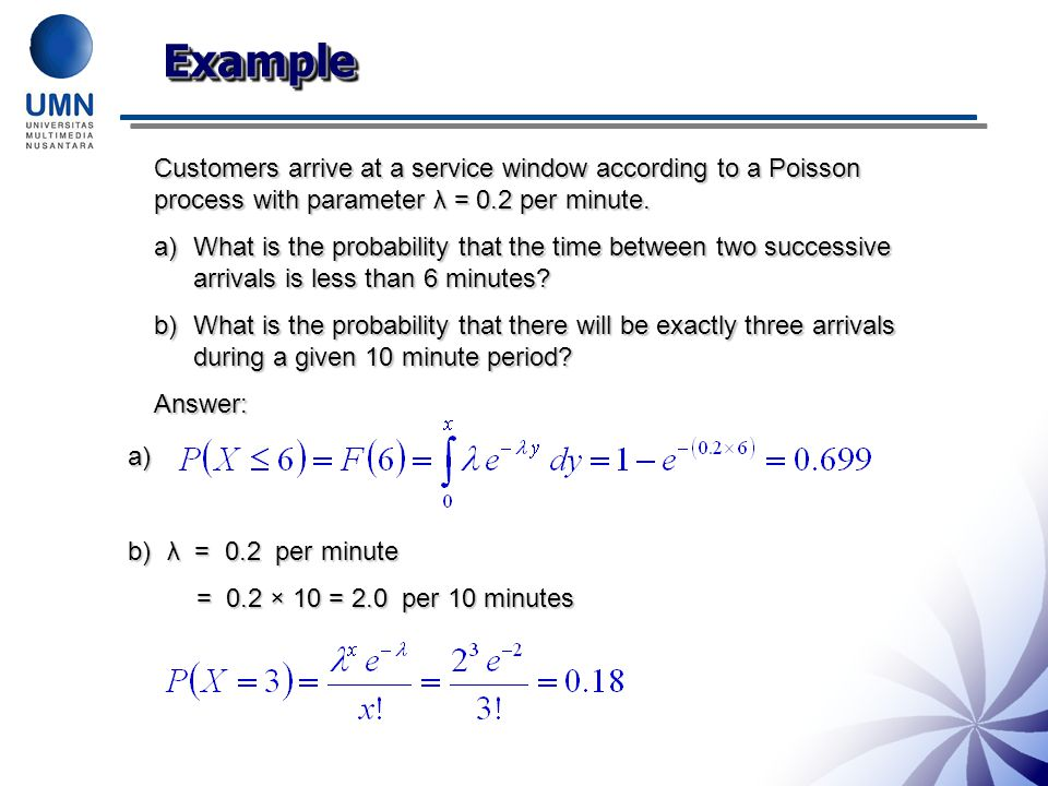 ExampleExample Customers arrive at a service window according to a Poisson process with parameter λ = 0.2 per minute. a)What is the probability that t