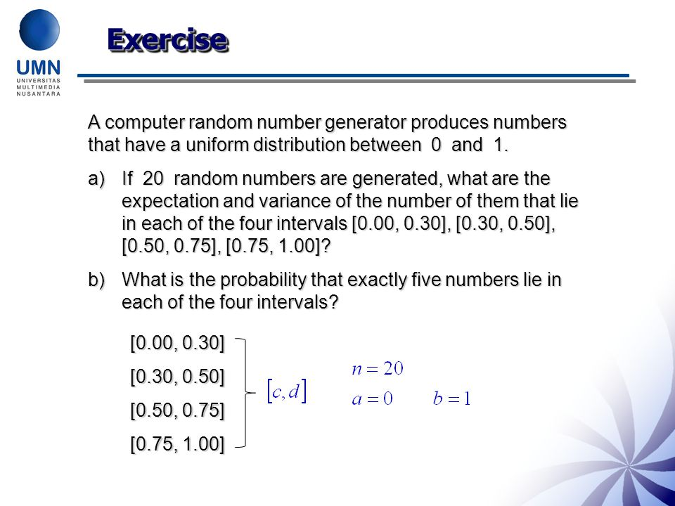 ExerciseExercise A computer random number generator produces numbers that have a uniform distribution between 0 and 1. a)If 20 random numbers are gene