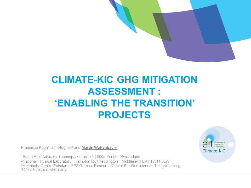 CLIMATE-KIC GHG MITIGATION ASSESSMENT : 'ENABLING THE TRANSITION' PROJECTS Francisco Koch 1, Jon Hughes 2 and Martin Wattenbach 3 1 South Pole Advisory Technoparkstrasse 1 | 8005 Zurich | Switzerland 2 National Physical Laboratory | Hampton Rd | Teddington | Middlesex | UK | TW11 0LW 3 Helmholtz Centre Potsdam, GFZ German Research Centre For Geosciences,Telegrafenberg, 14473 Potsdam, Germany