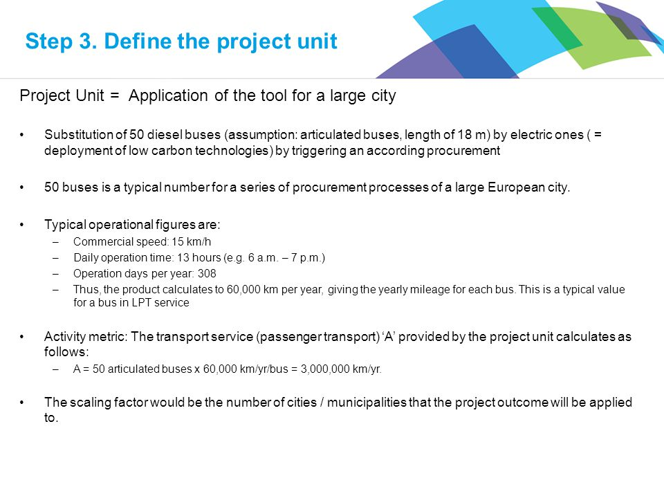 Project Unit = Application of the tool for a large city Substitution of 50 diesel buses (assumption: articulated buses, length of 18 m) by electric on