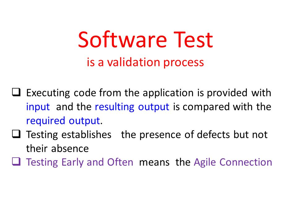 Software Test is a validation process  Executing code from the application is provided with input and the resulting output is compared with the required output.