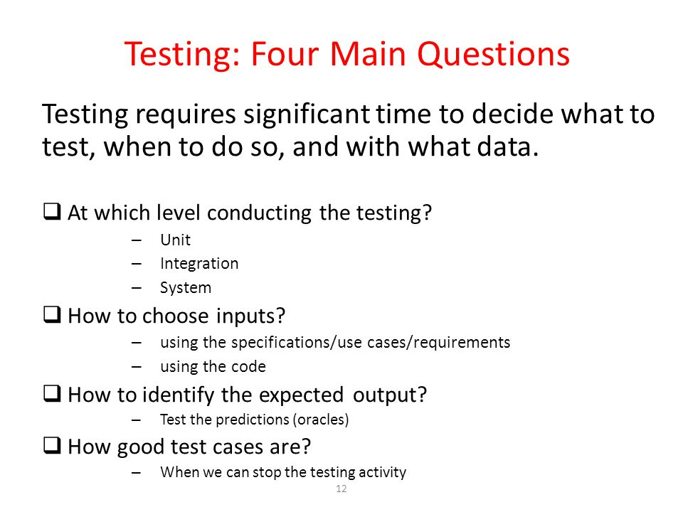 12 Testing: Four Main Questions Testing requires significant time to decide what to test, when to do so, and with what data.