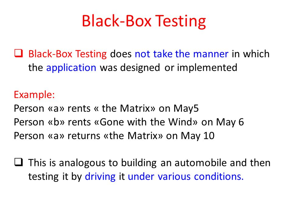 Black-Box Testing  Black-Box Testing does not take the manner in which the application was designed or implemented Example: Person «a» rents « the Matrix» on May5 Person «b» rents «Gone with the Wind» on May 6 Person «a» returns «the Matrix» on May 10  This is analogous to building an automobile and then testing it by driving it under various conditions.
