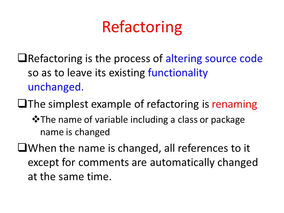 Refactoring  Refactoring is the process of altering source code so as to leave its existing functionality unchanged.