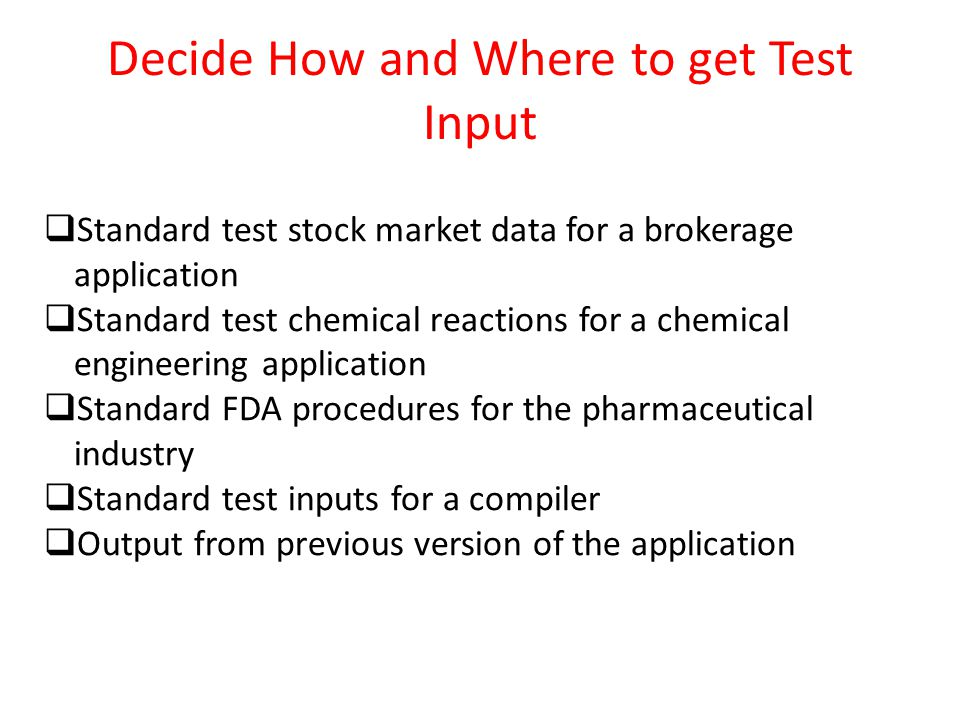 Decide How and Where to get Test Input  Standard test stock market data for a brokerage application  Standard test chemical reactions for a chemical engineering application  Standard FDA procedures for the pharmaceutical industry  Standard test inputs for a compiler  Output from previous version of the application