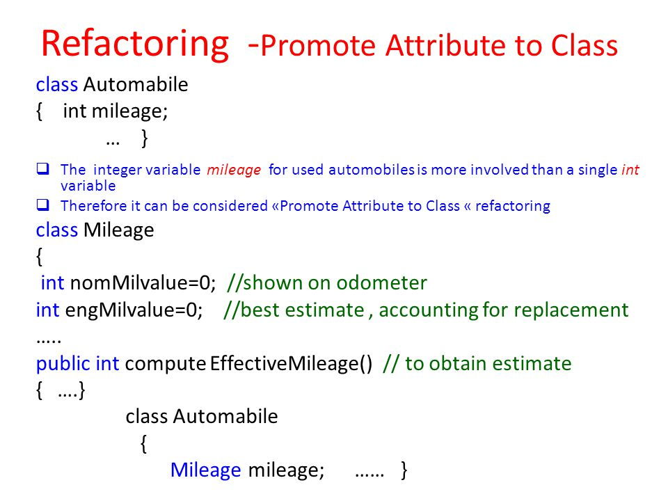 Refactoring - Promote Attribute to Class class Automabile { int mileage; … }  The integer variable mileage for used automobiles is more involved than a single int variable  Therefore it can be considered «Promote Attribute to Class « refactoring class Mileage { int nomMilvalue=0; //shown on odometer int engMilvalue=0; //best estimate, accounting for replacement …..