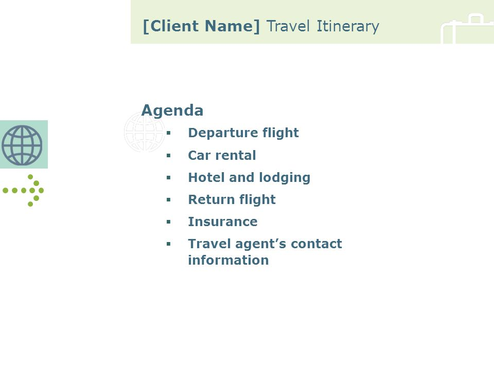 [Client Name] Travel Itinerary Client Information Traveler's Name Address Telephone Number Fax Number E-Mail Address Travel Dates
