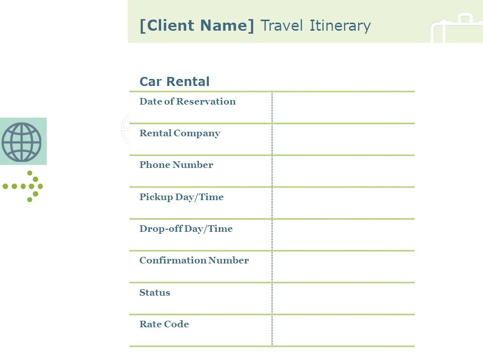 [Client Name] Travel Itinerary Car Rental Date of Reservation Rental Company Phone Number Pickup Day/Time Drop-off Day/Time Confirmation Number Status