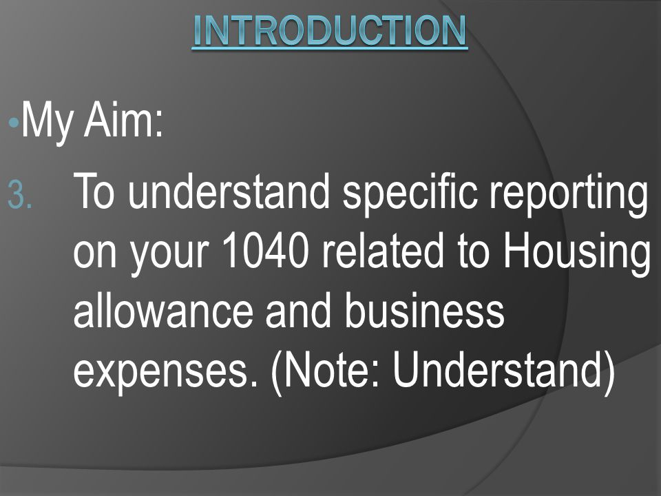 My Aim: 3. To understand specific reporting on your 1040 related to Housing allowance and business expenses. (Note: Understand)