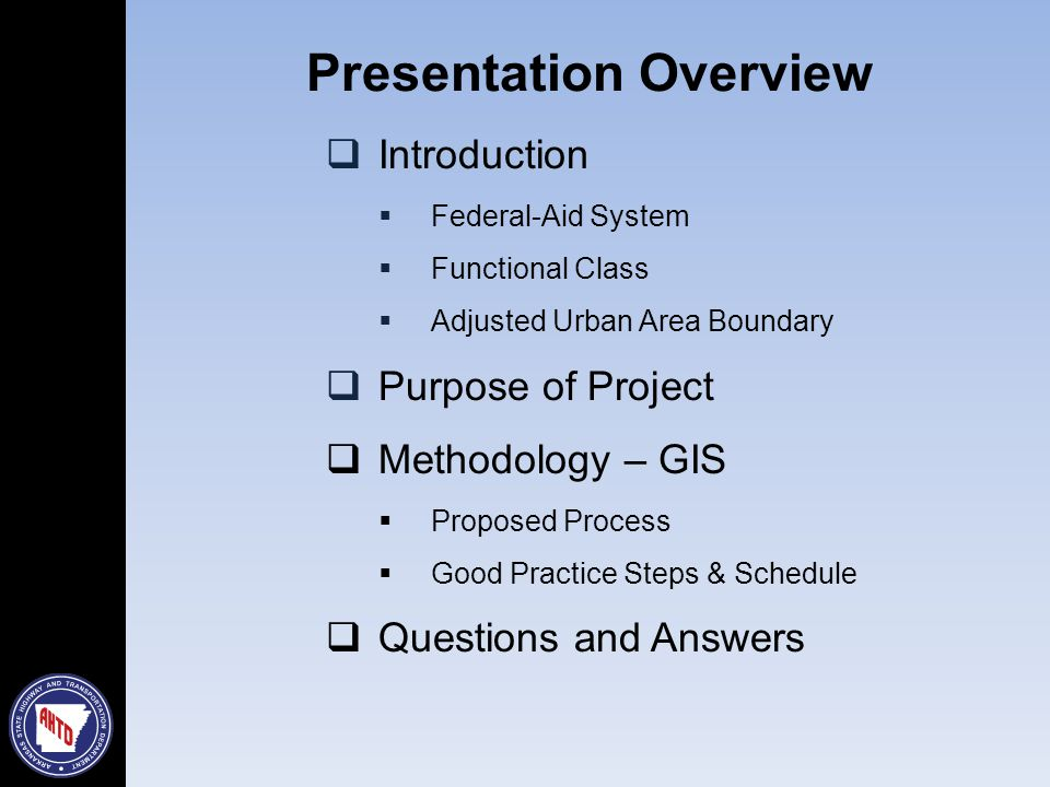 Presentation Overview  Introduction  Federal-Aid System  Functional Class  Adjusted Urban Area Boundary  Purpose of Project  Methodology – GIS  Proposed Process  Good Practice Steps & Schedule  Questions and Answers