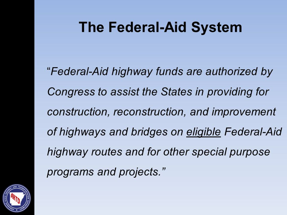 Federal-Aid highway funds are authorized by Congress to assist the States in providing for construction, reconstruction, and improvement of highways and bridges on eligible Federal-Aid highway routes and for other special purpose programs and projects. The Federal-Aid System