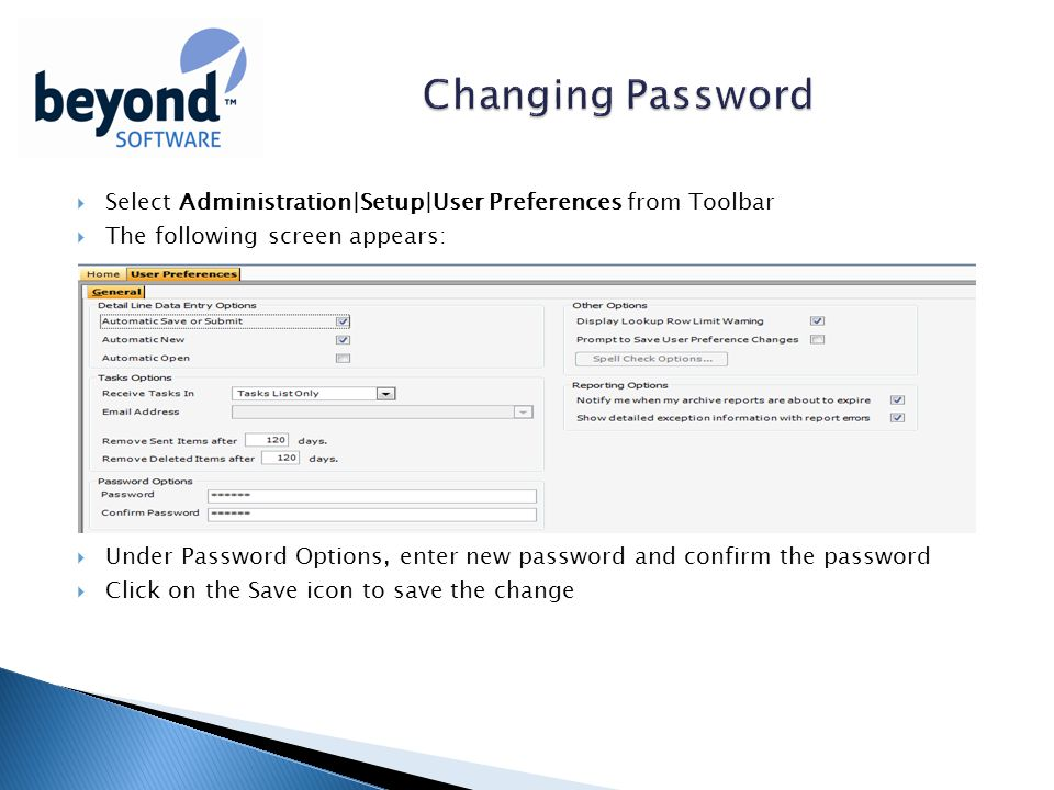  Select Administration|Setup|User Preferences from Toolbar  The following screen appears:  Under Password Options, enter new password and confirm the password  Click on the Save icon to save the change