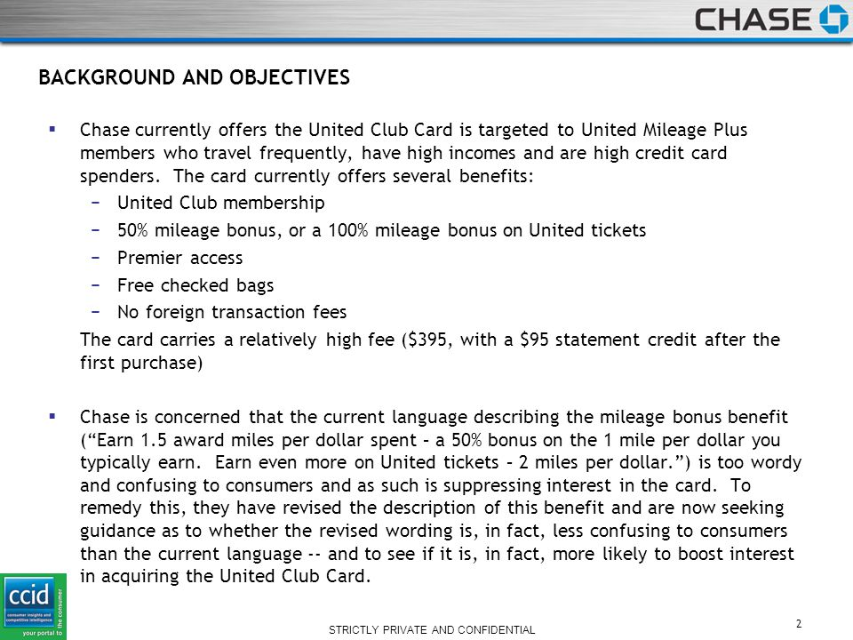 STRICTLY PRIVATE AND CONFIDENTIAL BACKGROUND AND OBJECTIVES  Chase currently offers the United Club Card is targeted to United Mileage Plus members who travel frequently, have high incomes and are high credit card spenders.