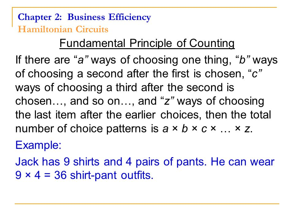 Fundamental Principle of Counting If there are a ways of choosing one thing, b ways of choosing a second after the first is chosen, c ways of choosing a third after the second is chosen…, and so on…, and z ways of choosing the last item after the earlier choices, then the total number of choice patterns is a × b × c × … × z.