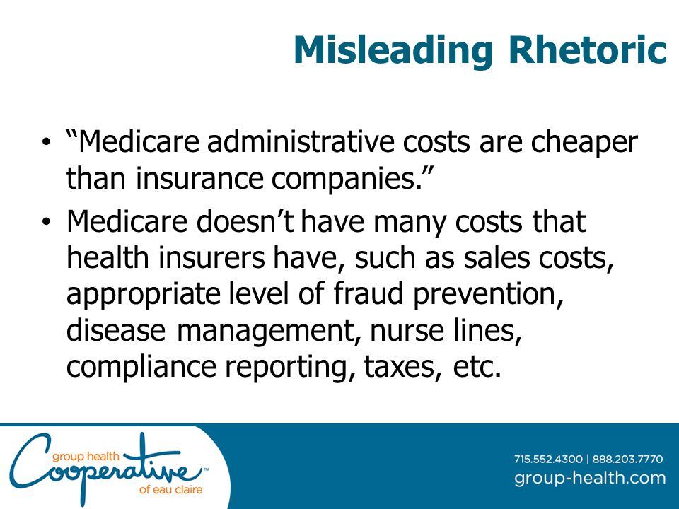Misleading Rhetoric Medicare administrative costs are cheaper than insurance companies. Medicare doesn't have many costs that health insurers have, such as sales costs, appropriate level of fraud prevention, disease management, nurse lines, compliance reporting, taxes, etc.