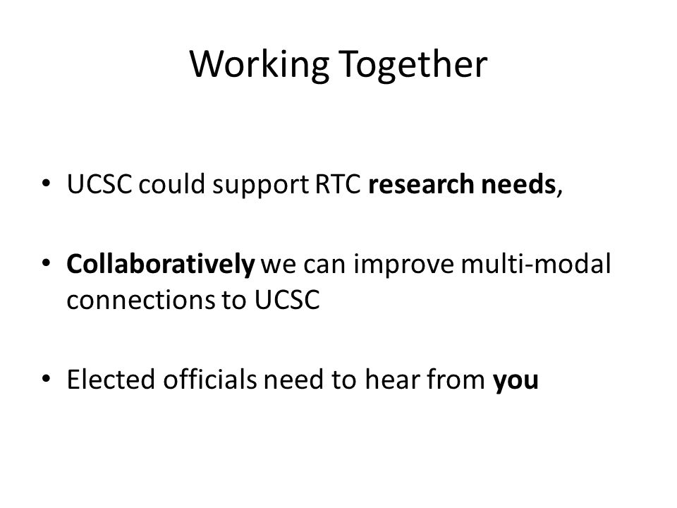 Working Together UCSC could support RTC research needs, Collaboratively we can improve multi-modal connections to UCSC Elected officials need to hear from you