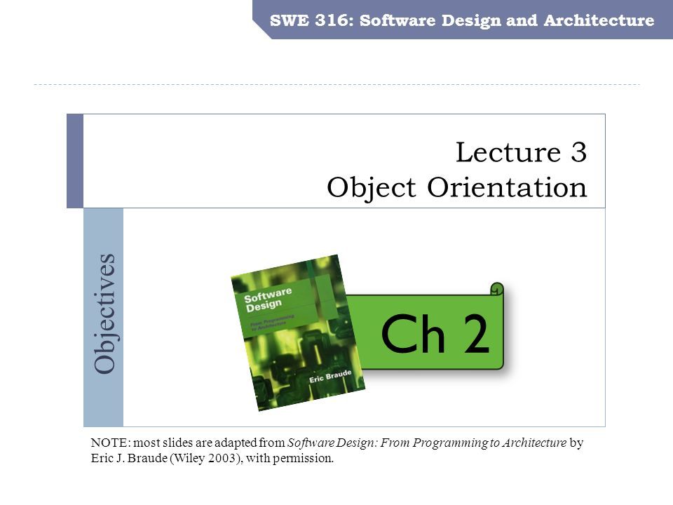 SWE 316: Software Design and Architecture Objectives Lecture 3 Object Orientation SWE 316: Software Design and Architecture NOTE: most slides are adapted from Software Design: From Programming to Architecture by Eric J.