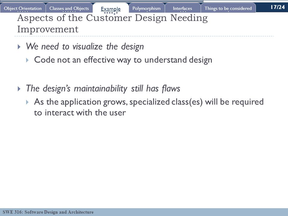 SWE 316: Software Design and Architecture Aspects of the Customer Design Needing Improvement  We need to visualize the design  Code not an effective way to understand design  The design's maintainability still has flaws  As the application grows, specialized class(es) will be required to interact with the user Object OrientationClasses and Objects Example PolymorphismInterfacesThings to be considered 17/24