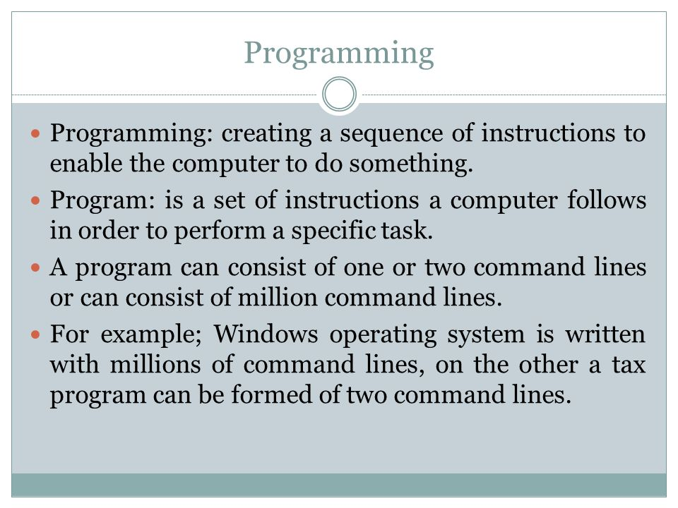 Programming Programming: creating a sequence of instructions to enable the computer to do something. Program: is a set of instructions a computer foll