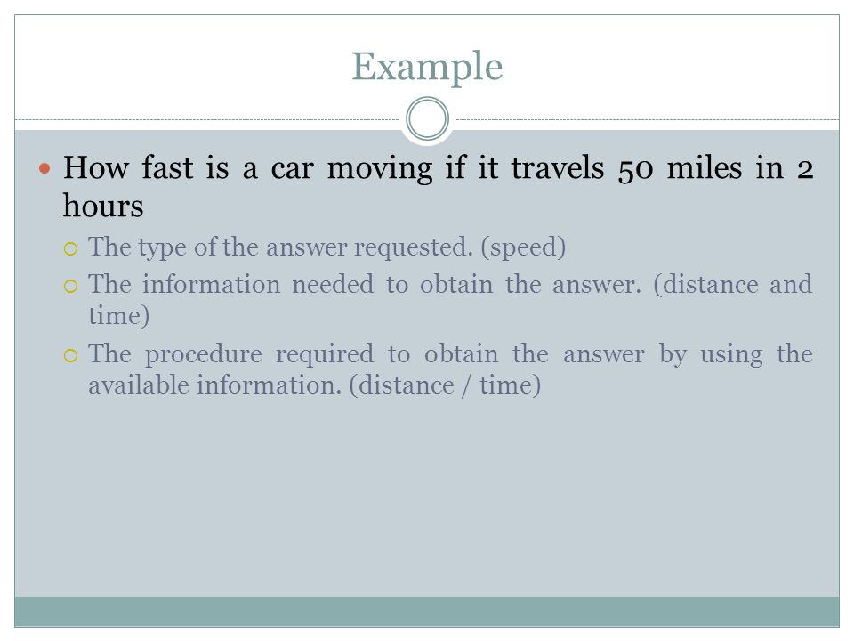 Example How fast is a car moving if it travels 50 miles in 2 hours  The type of the answer requested. (speed)  The information needed to obtain the