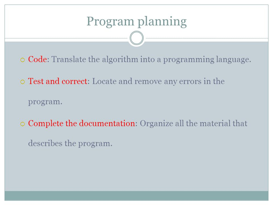 Program planning  Code: Translate the algorithm into a programming language.  Test and correct: Locate and remove any errors in the program.  Compl