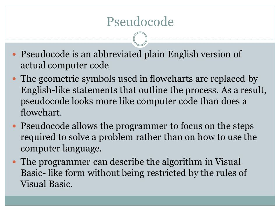 Pseudocode Pseudocode is an abbreviated plain English version of actual computer code The geometric symbols used in flowcharts are replaced by English