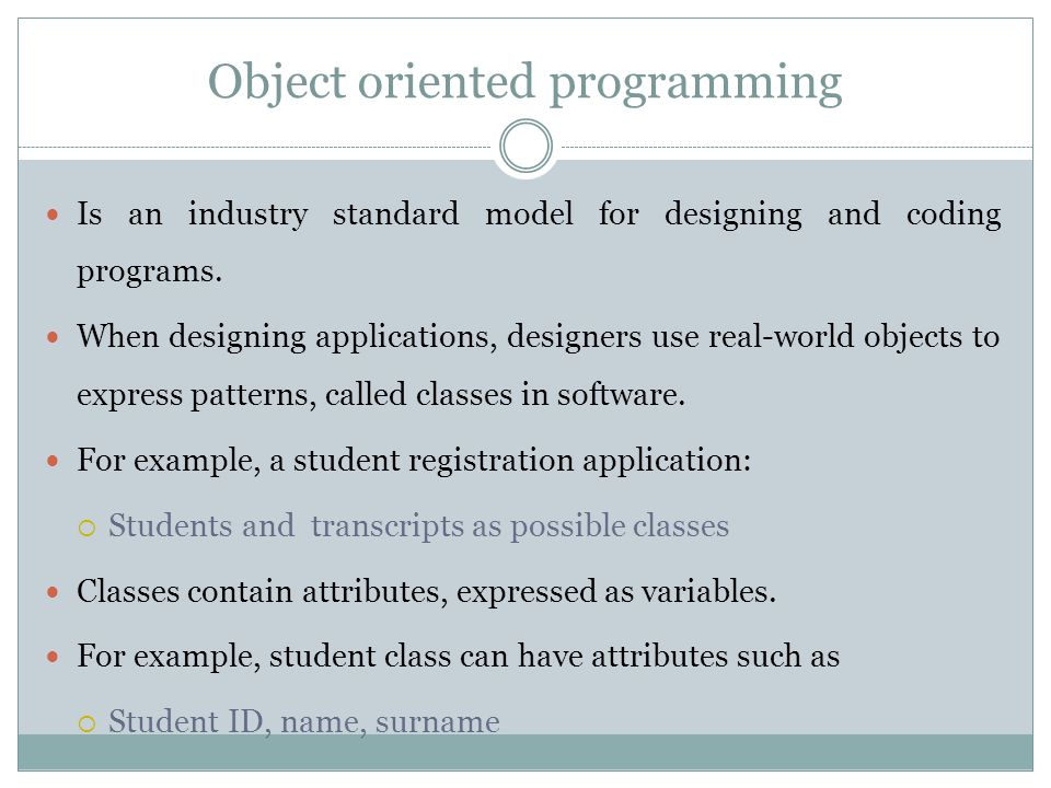 Object oriented programming Is an industry standard model for designing and coding programs. When designing applications, designers use real-world obj
