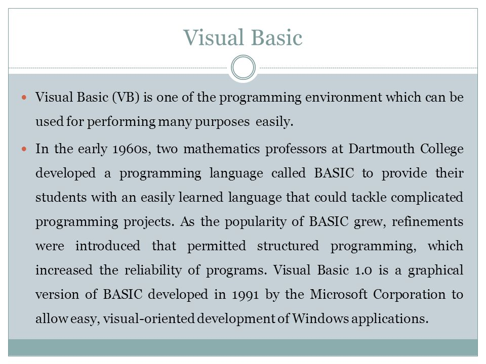 Visual Basic Visual Basic (VB) is one of the programming environment which can be used for performing many purposes easily. In the early 1960s, two ma