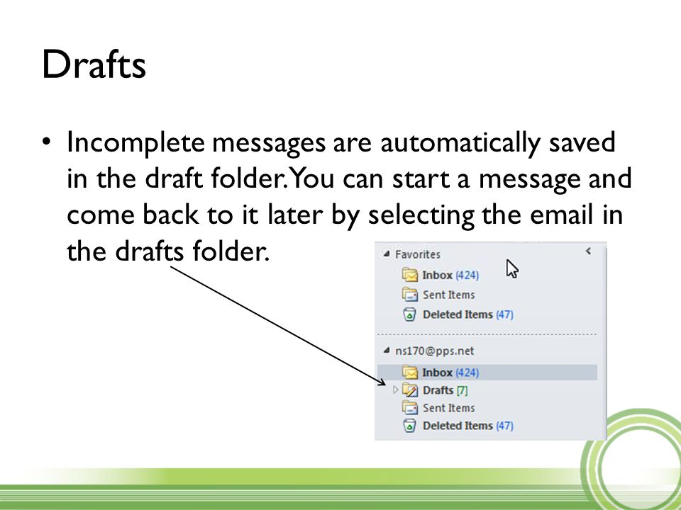 Drafts Incomplete messages are automatically saved in the draft folder.