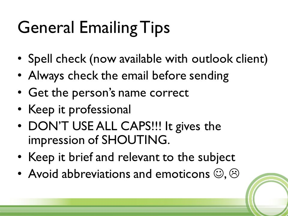 General Emailing Tips Spell check (now available with outlook client) Always check the email before sending Get the person's name correct Keep it professional DON'T USE ALL CAPS!!.