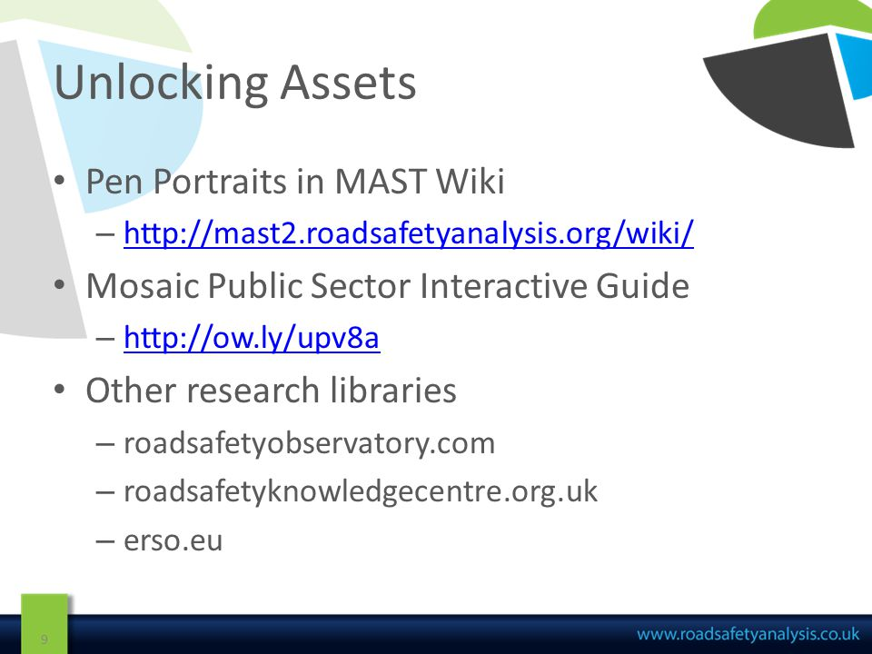 Unlocking Assets Pen Portraits in MAST Wiki – http://mast2.roadsafetyanalysis.org/wiki/ http://mast2.roadsafetyanalysis.org/wiki/ Mosaic Public Sector Interactive Guide – http://ow.ly/upv8a http://ow.ly/upv8a Other research libraries – roadsafetyobservatory.com – roadsafetyknowledgecentre.org.uk – erso.eu 9