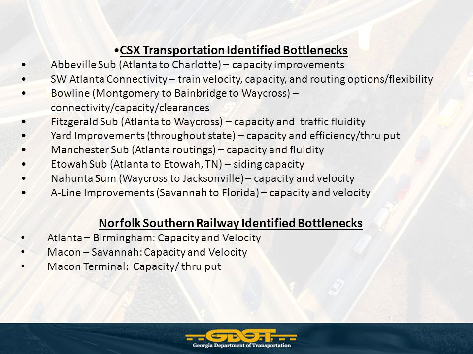 CSX Transportation Identified Bottlenecks Abbeville Sub (Atlanta to Charlotte) – capacity improvements SW Atlanta Connectivity – train velocity, capacity, and routing options/flexibility Bowline (Montgomery to Bainbridge to Waycross) – connectivity/capacity/clearances Fitzgerald Sub (Atlanta to Waycross) – capacity and traffic fluidity Yard Improvements (throughout state) – capacity and efficiency/thru put Manchester Sub (Atlanta routings) – capacity and fluidity Etowah Sub (Atlanta to Etowah, TN) – siding capacity Nahunta Sum (Waycross to Jacksonville) – capacity and velocity A-Line Improvements (Savannah to Florida) – capacity and velocity Norfolk Southern Railway Identified Bottlenecks Atlanta – Birmingham: Capacity and Velocity Macon – Savannah: Capacity and Velocity Macon Terminal: Capacity/ thru put