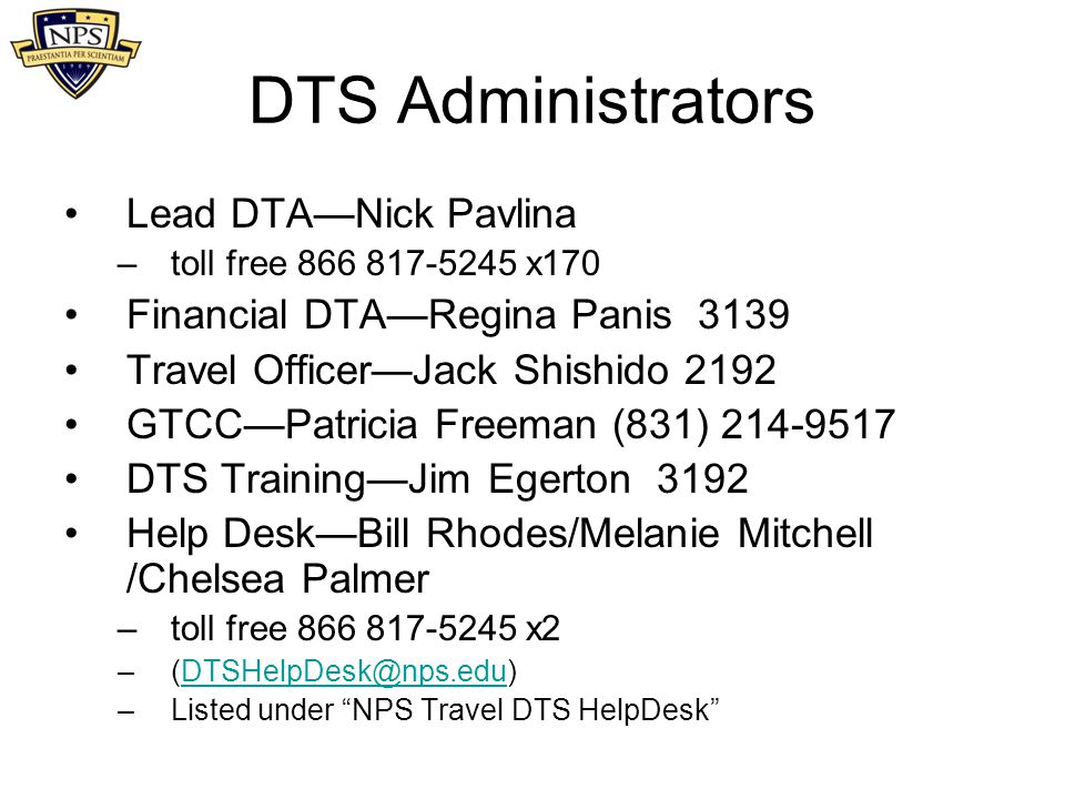 Help DTS Document Preparation Manual chapters are available at NPS Travel web site DTS has help screens at all levels – Help for this Screen at top right Tier II Help desk in San Diego Register for a DTMO Passport account –On-line web-based training, distance learning courses, excellent live demos Periodic classes provided at NPS for users and travel administrators (NPS web site: Training) On-call training for AOs and SPFAs