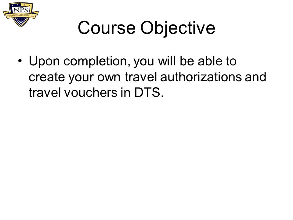 Course Objective Upon completion, you will be able to create your own travel authorizations and travel vouchers in DTS.