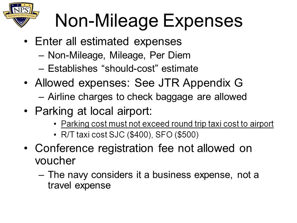 "Non-Mileage Expenses Enter all estimated expenses –Non-Mileage, Mileage, Per Diem –Establishes ""should-cost"" estimate Allowed expenses: See JTR Append"