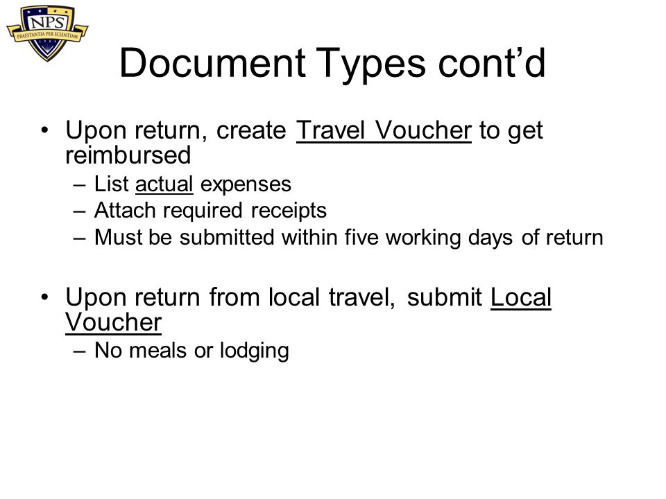 Document Types cont'd Upon return, create Travel Voucher to get reimbursed –List actual expenses –Attach required receipts –Must be submitted within f